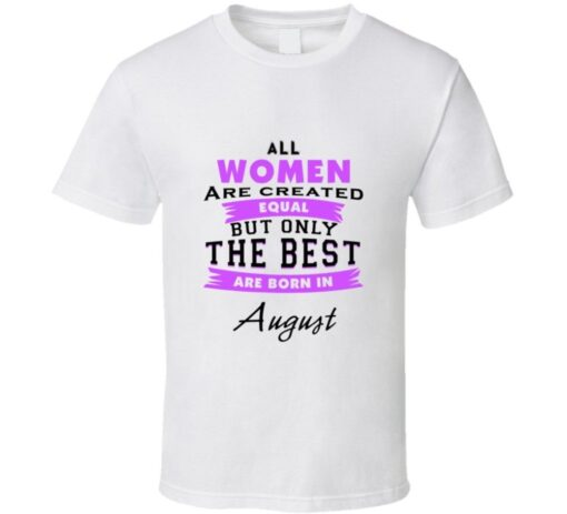 All Women Are Created Equal But Only The Best Are Born In August Birthday Shir T Shirt