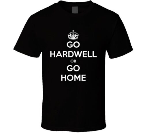 Hardwell Go Or Go Home Joke Keep Calm Funny T Shirt