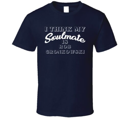 I Think My Soulmate Is Rob Gronkowski New England Football Fan T Shirt