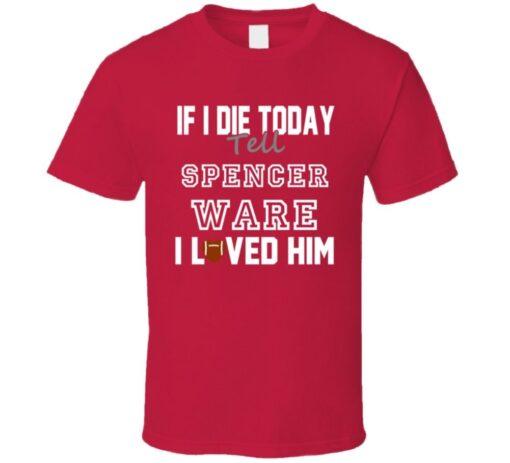 If I Die Tell Spencer Ware Loved Kansas City Football T Shirt