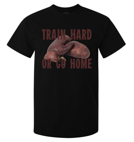 Train Hard Or Go To The Black Top Boxing Gloves In Men'S House (Available For Women) T Shirt