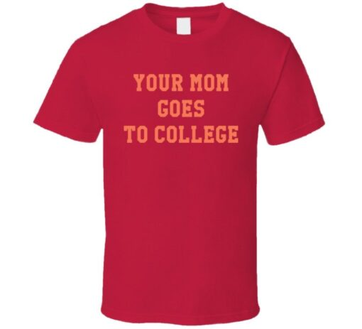 Your Mom Goes To College Funny T Shirt
