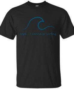 papa i wanna go surfing Cotton T-Shirt